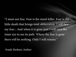 Δε θα φοβηθώ. Ο φόβος σκοτώνει το μυαλό. Ο φόβος είναι ο μικρός θάνατος που φέρνει ολική εξάλειψη. Θα αντιμετωπίσω το φόβο μου. Και όταν φύγει θα στρέψω το εσωτερικό μου μάτι να δω την πορεία του. Όταν φύγει ο φόβος, δε θα υπάρχει τίποτα. Μόνο εγώ θα παραμείνω.